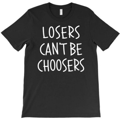 Losers Cant Be Choosers T-shirt Designed By Sakatiar