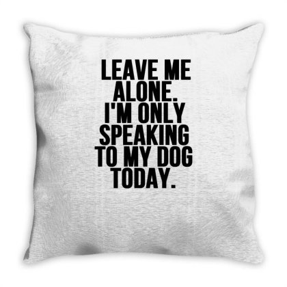 Leave Me Alone Im Only Speaking To My Dog Today Throw Pillow Designed By Garrys4b4