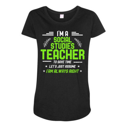 Social Studies Teacher Let's Just Assume I'm Always Right Maternity Scoop Neck T-shirt Designed By Rishart