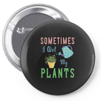 Sometimes I Wet My Plants Awesome Gardening (2) Pin-back Button Designed By Rishart