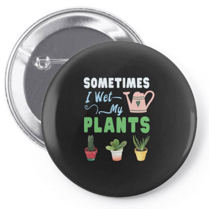 Sometimes I Wet My Plants Pin-back Button Designed By Rishart