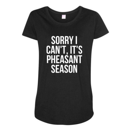 Sorry I Can't It's Pheasant Season Maternity Scoop Neck T-shirt Designed By Sakatiar