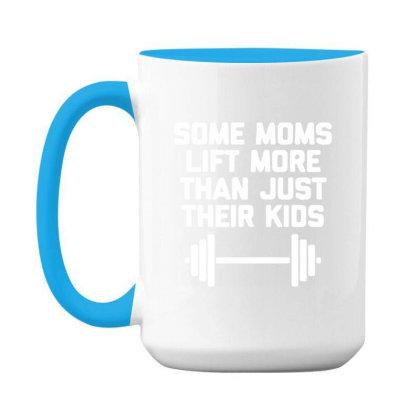 Some Moms Lift More Than Just Their Kids 15 Oz Coffee Mug Designed By Sakatiar