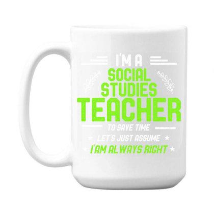 Social Studies Teacher Let's Just Assume I'm Always Right 15 Oz Coffee Mug Designed By Rishart