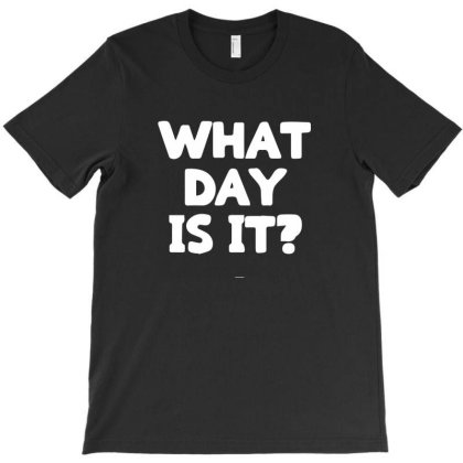 What Day Is It T-shirt Designed By Sakatiar