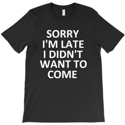Sorry I'm Late I Didn't Want To Come T-shirt Designed By Sakatiar