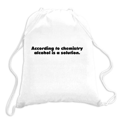 According To Chemistry Alcohol Is A Solution Drawstring Bags Designed By S4nty