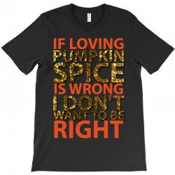if loving pumpkin spice is wrong i don't want to be right T-Shirt   Artistshot