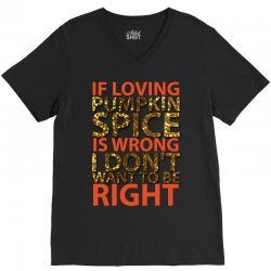 if loving pumpkin spice is wrong i don't want to be right V-Neck Tee   Artistshot