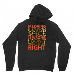 if loving pumpkin spice is wrong i don't want to be right Unisex Hoodie   Artistshot