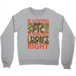 if loving pumpkin spice is wrong i don't want to be right Crewneck Sweatshirt   Artistshot