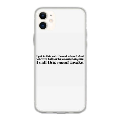 I Get In This Weird Mood Where I Don't Want To Talk Or Be Around Anyon Iphone 11 Case Designed By S4nty
