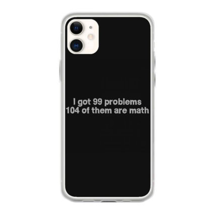 I Got 99 Problems 104 Of Them Are Math Iphone 11 Case Designed By S4nty