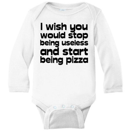 I Wish You Would Stop Being Useless And Start Being Pizza Long Sleeve Baby Bodysuit Designed By S4nty