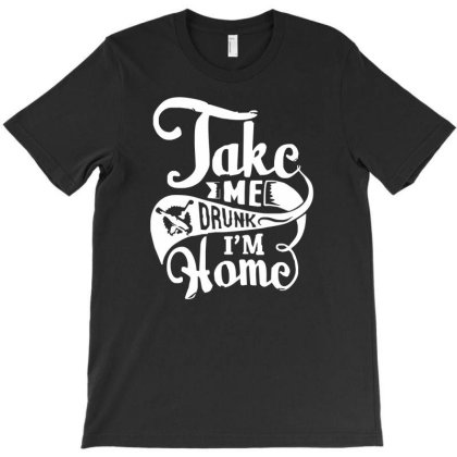Take Me Drunk Im Home T-shirt Designed By Garrys4b4