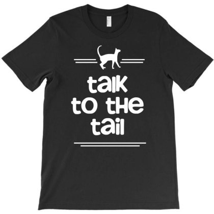 Talk To The Tail T-shirt Designed By Garrys4b4