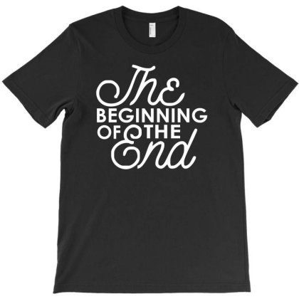 The Beginning Of The End T-shirt Designed By Garrys4b4