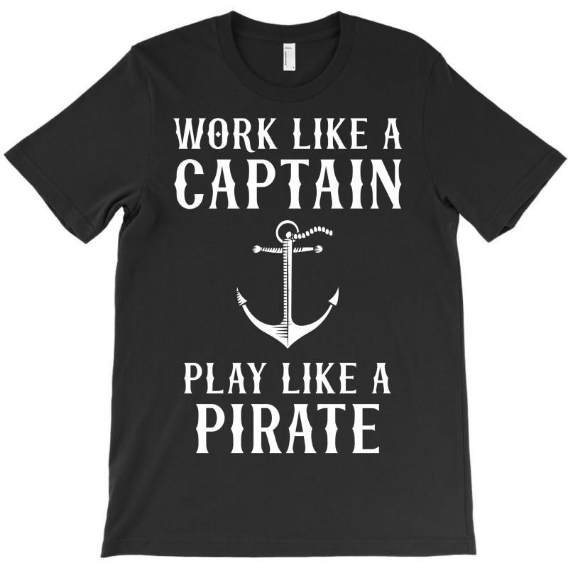 Work Like A Captain Play Like A Pirate T-shirt | Artistshot