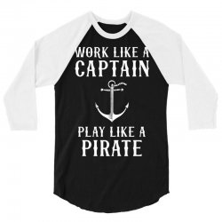 Work Like A Captain Play Like A Pirate 3/4 Sleeve Shirt | Artistshot