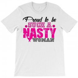 Proud To Be Such A Nasty Woman T-Shirt | Artistshot
