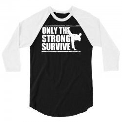 only the strong survive 3/4 Sleeve Shirt | Artistshot
