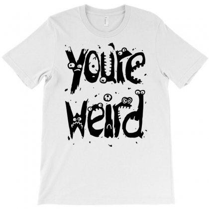 Youre Weird T-shirt Designed By Marla_arts