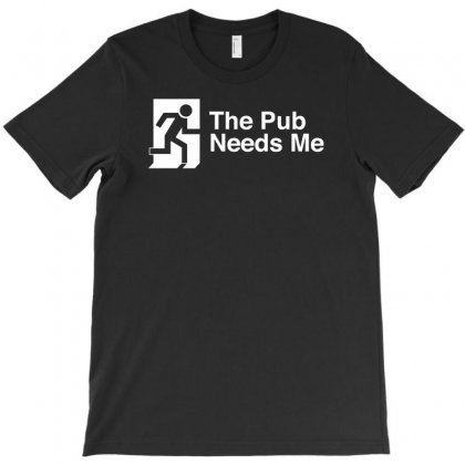The Pub Needs Me T-shirt Designed By Gematees