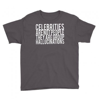 Celebrities Are Not People They Are Group Hallucinations Youth Tee Designed By Suarepep