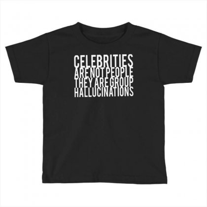 Celebrities Are Not People They Are Group Hallucinations Toddler T-shirt Designed By Suarepep