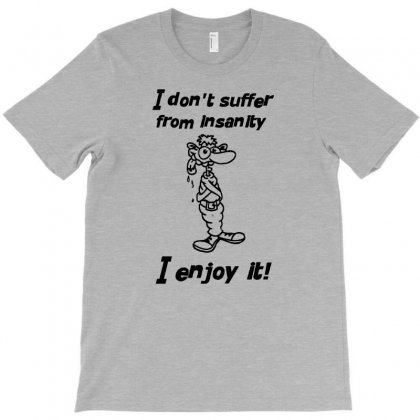 I Don't Suffer From Insanity T-shirt Designed By Tonyhaddearts