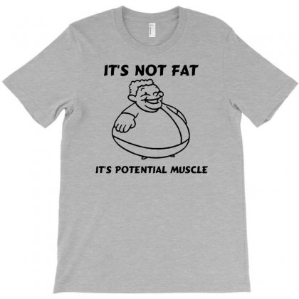 It's Not Fat, It's Potential Muscle T-shirt Designed By Tonyhaddearts