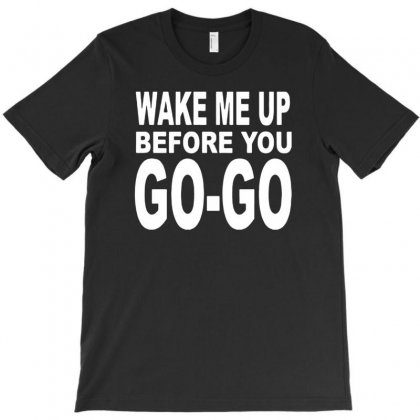 Wake Me Up Before You Go Go T-shirt Designed By Tonyhaddearts