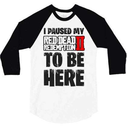 I Paused Red Dead Redemption To Be Here 3/4 Sleeve Shirt Designed By Blqs Apparel