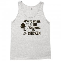 i'd rather be choking my chicken Tank Top | Artistshot