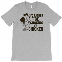 i'd rather be choking my chicken T-Shirt | Artistshot