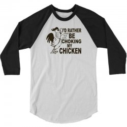 i'd rather be choking my chicken 3/4 Sleeve Shirt | Artistshot
