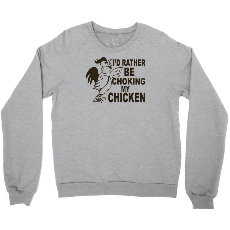 I'd Rather Be Choking My Chicken Crewneck Sweatshirt | Artistshot