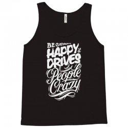 be happy it drives people crazy Tank Top | Artistshot
