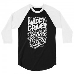 be happy it drives people crazy 3/4 Sleeve Shirt | Artistshot