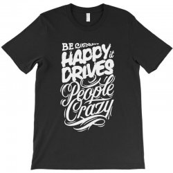 be happy it drives people crazy T-Shirt | Artistshot