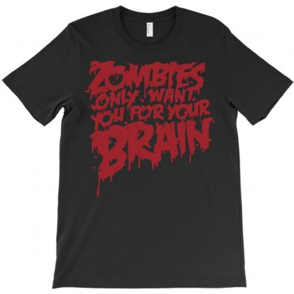 Zombies Only Want You For Your Brain T-shirt Designed By Setia15ginting