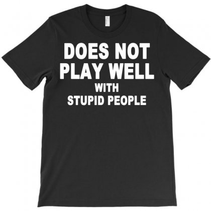 Does Not Play Well With Stupid People T-shirt Designed By Setia15ginting