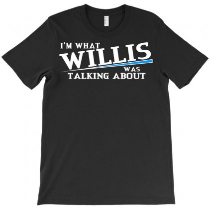 I'm What Willis Was Talking About T-shirt Designed By Sayasiti