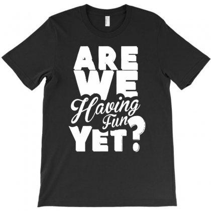 Are We Having Fun Yet T-shirt Designed By Narayatees