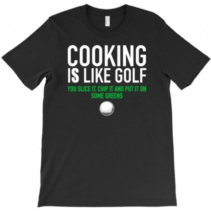 Cooking Is Like Golf Slice Chip Greens T-shirt Designed By Narayatees