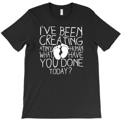 I've Been Creating A Tiny Human What You Have Done Today Funny T-shirt Designed By Narayatees