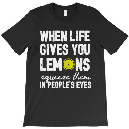 When Life Gives You Lemons Squeeze Them In People's Eyes T-shirt Designed By Vanode Art