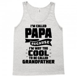 I'm Called Papa Because I'm Way Too Cool To Be Called Grandfather Tank Top | Artistshot
