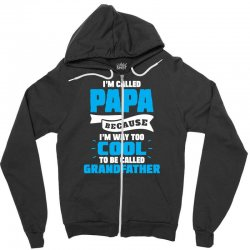 I'm Called Papa Because I'm Way Too Cool To Be Called Grandfather Zipper Hoodie | Artistshot