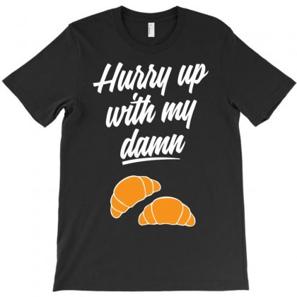 Hurry Up With My Damn Croissants T-shirt Designed By Chilistore